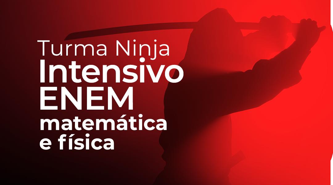 TURMA NINJA (INTENSIVO) - MATEMÁTICA E FÍSICA ENEM